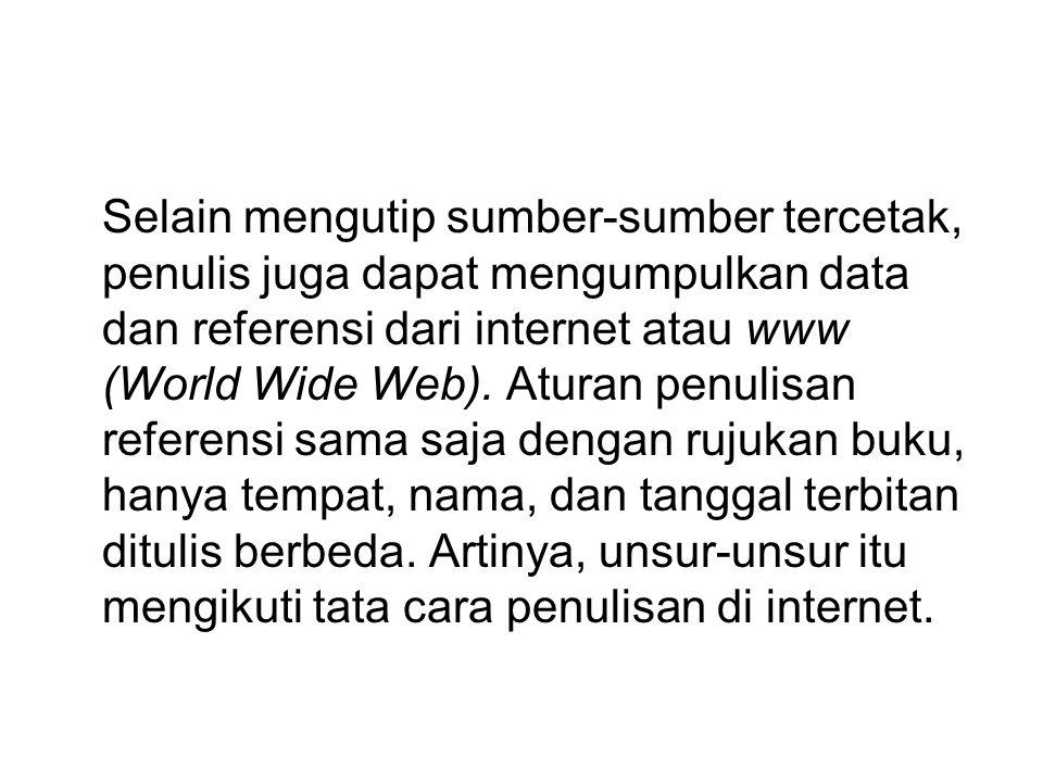 Selain mengutip sumber-sumber tercetak, penulis juga dapat mengumpulkan data dan referensi dari internet atau www (World Wide Web).