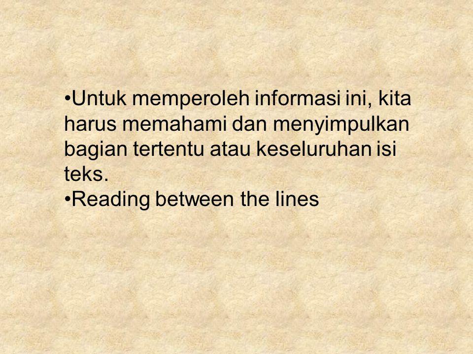 Untuk memperoleh informasi ini, kita harus memahami dan menyimpulkan bagian tertentu atau keseluruhan isi teks.