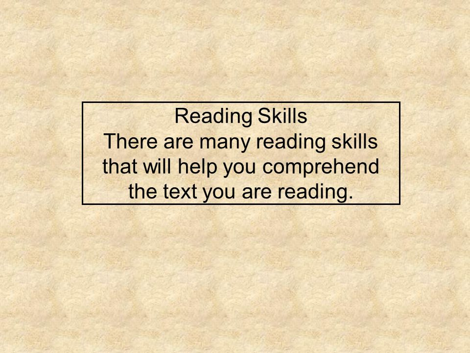 Reading Skills There are many reading skills that will help you comprehend the text you are reading.