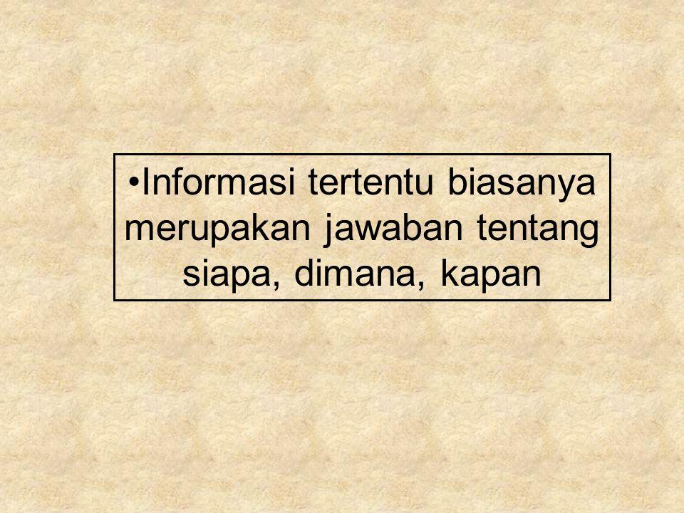 Informasi tertentu biasanya merupakan jawaban tentang siapa, dimana, kapan