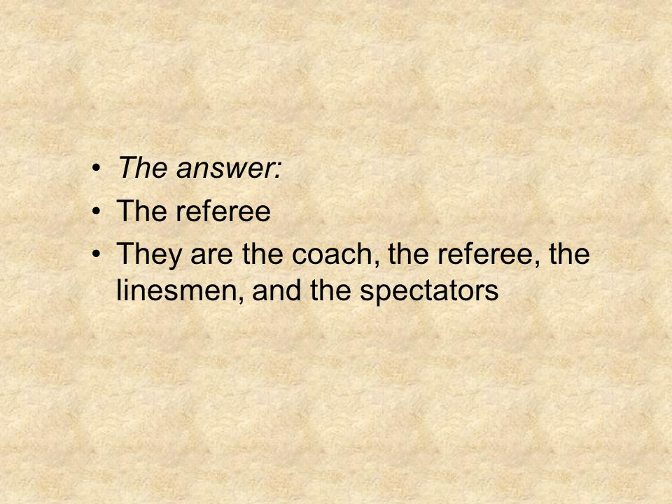 The answer: The referee They are the coach, the referee, the linesmen, and the spectators