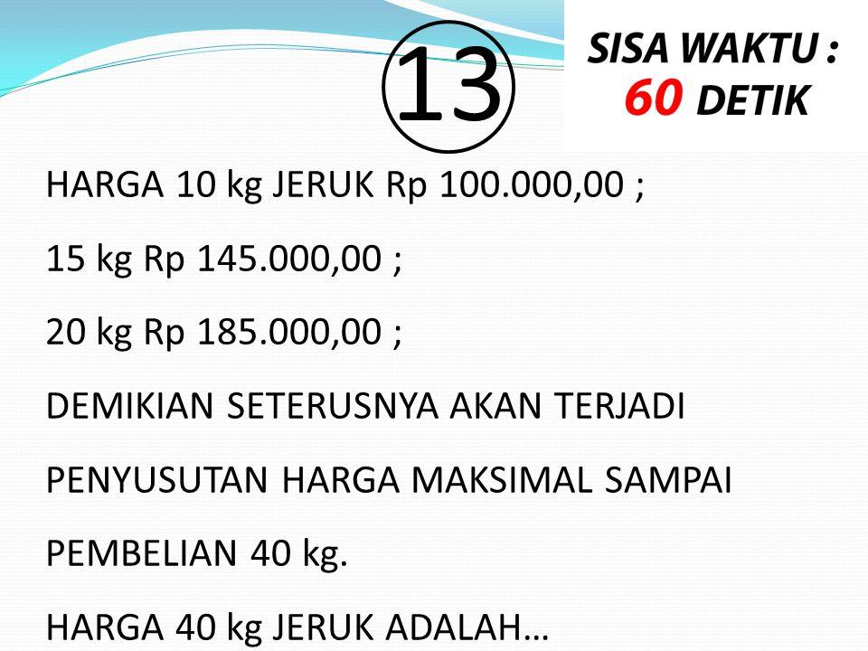 13 HARGA 10 kg JERUK Rp 100.000,00 ; 15 kg Rp 145.000,00 ;
