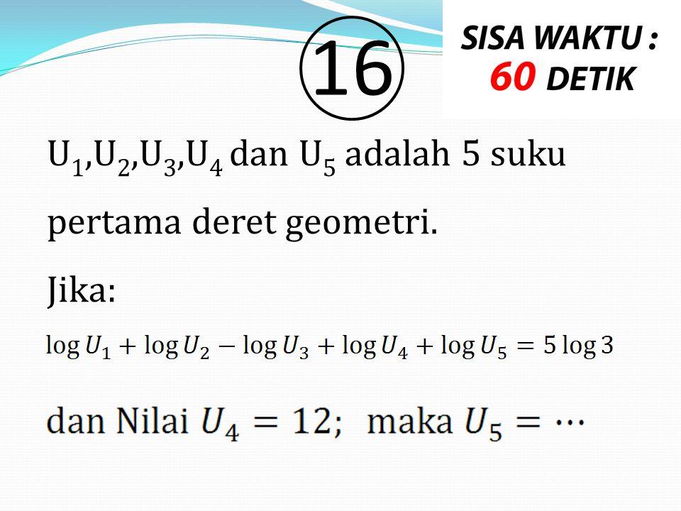 16 U1,U2,U3,U4 dan U5 adalah 5 suku pertama deret geometri. Jika: