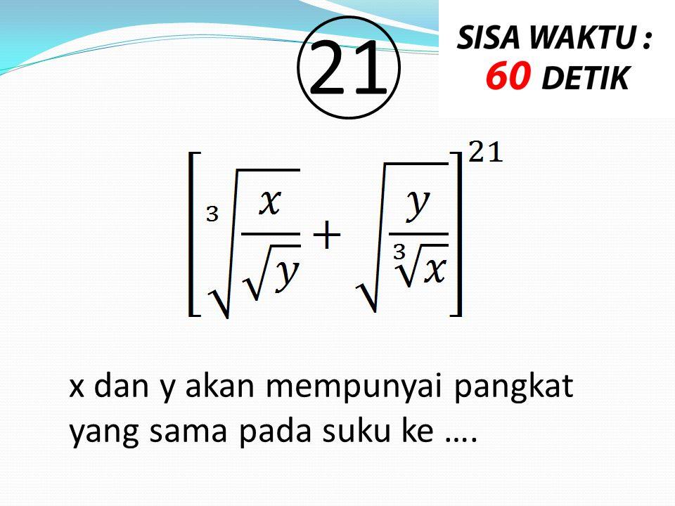 21 x dan y akan mempunyai pangkat yang sama pada suku ke ….