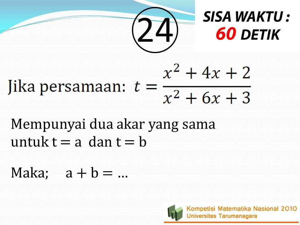 24 Mempunyai dua akar yang sama untuk t = a dan t = b Maka; a + b = …