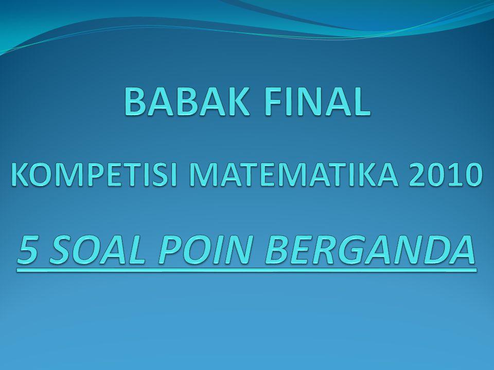 BABAK FINAL KOMPETISI MATEMATIKA 2010 5 SOAL POIN BERGANDA