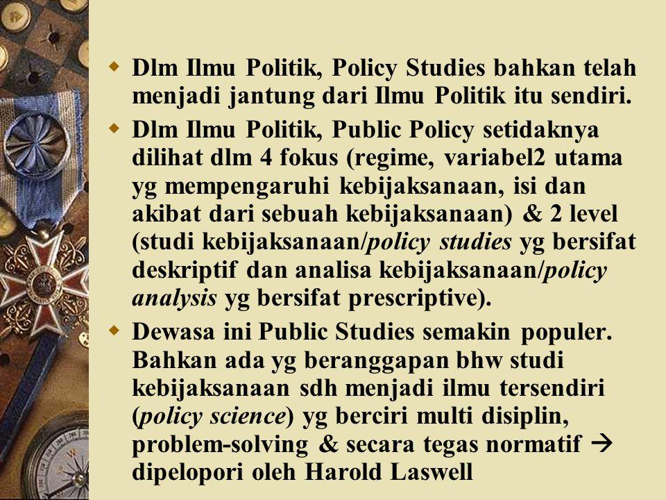 Dlm Ilmu Politik, Policy Studies bahkan telah menjadi jantung dari Ilmu Politik itu sendiri.