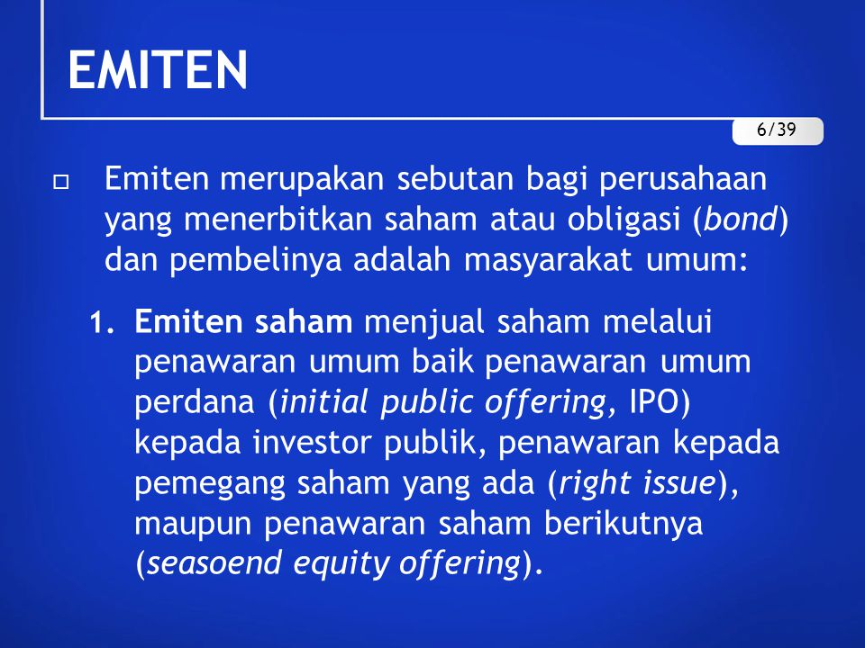 EMITEN 6/39. Emiten merupakan sebutan bagi perusahaan yang menerbitkan saham atau obligasi (bond) dan pembelinya adalah masyarakat umum: