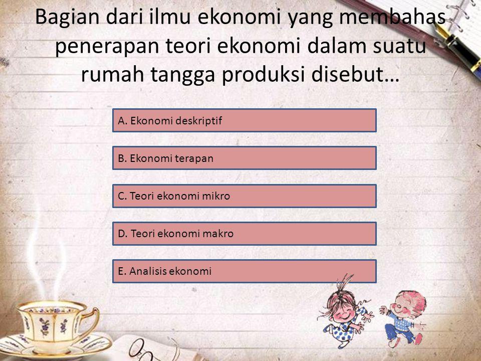 Bagian dari ilmu ekonomi yang membahas penerapan teori ekonomi dalam suatu rumah tangga produksi disebut…