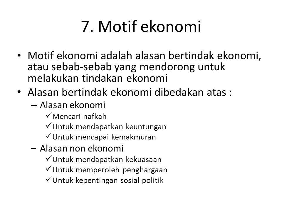 7. Motif ekonomi Motif ekonomi adalah alasan bertindak ekonomi, atau sebab-sebab yang mendorong untuk melakukan tindakan ekonomi.