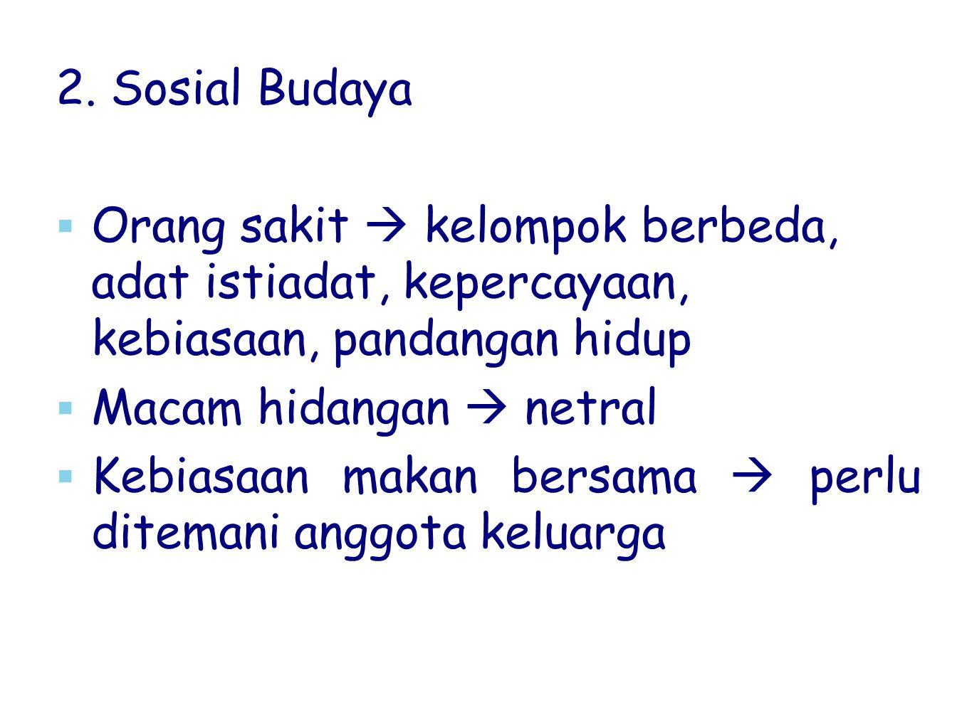 2. Sosial Budaya Orang sakit  kelompok berbeda, adat istiadat, kepercayaan, kebiasaan, pandangan hidup.