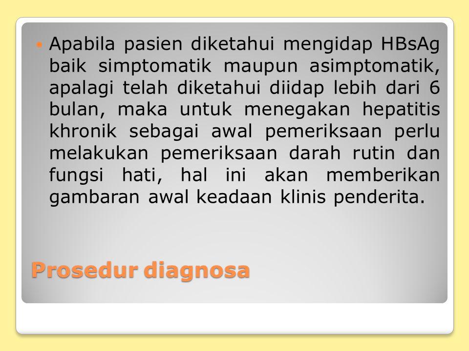 Apabila pasien diketahui mengidap HBsAg baik simptomatik maupun asimptomatik, apalagi telah diketahui diidap lebih dari 6 bulan, maka untuk menegakan hepatitis khronik sebagai awal pemeriksaan perlu melakukan pemeriksaan darah rutin dan fungsi hati, hal ini akan memberikan gambaran awal keadaan klinis penderita.