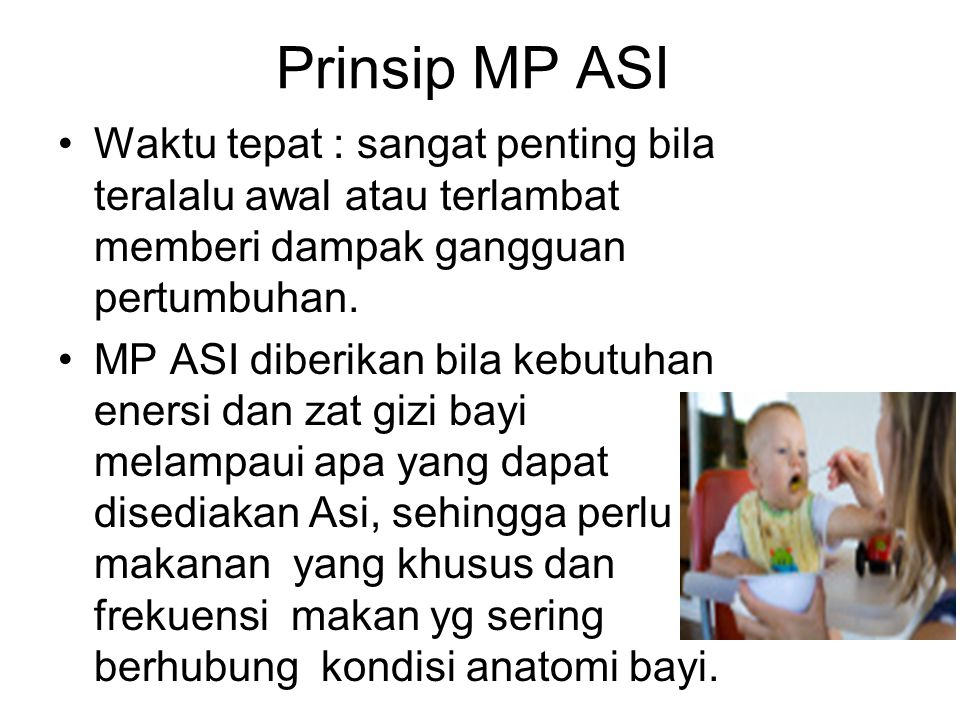 Prinsip MP ASI Waktu tepat : sangat penting bila teralalu awal atau terlambat memberi dampak gangguan pertumbuhan.
