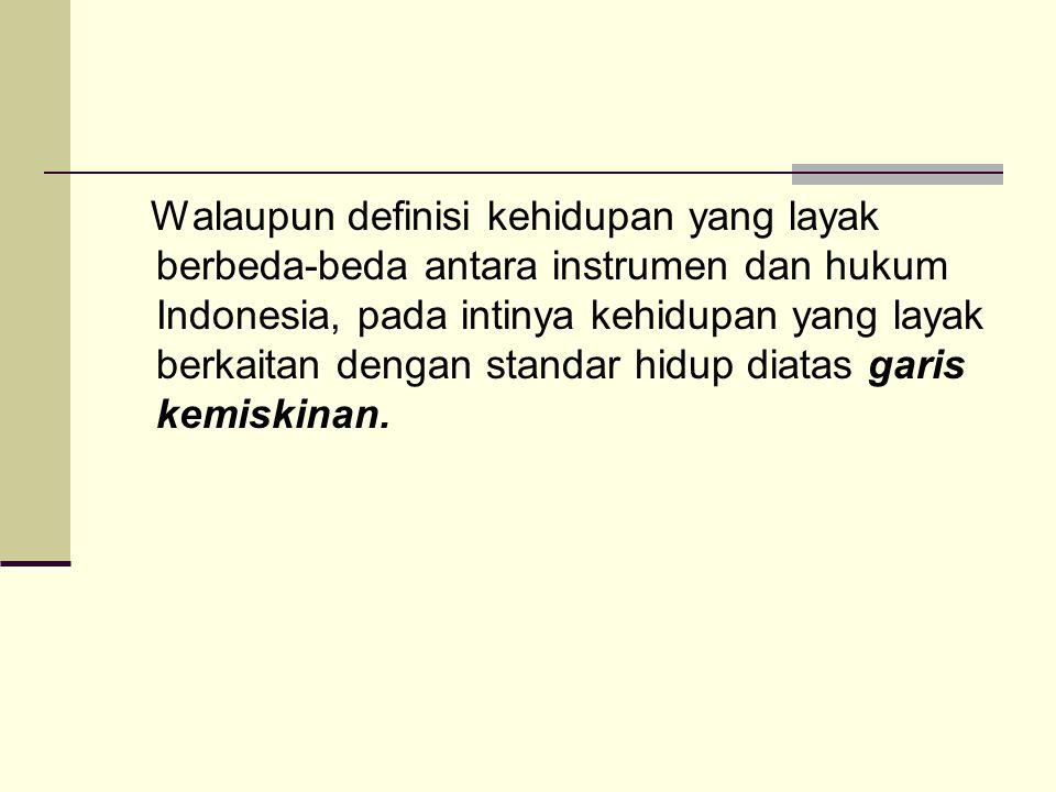 Walaupun definisi kehidupan yang layak berbeda-beda antara instrumen dan hukum Indonesia, pada intinya kehidupan yang layak berkaitan dengan standar hidup diatas garis kemiskinan.