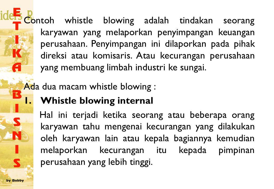 Contoh whistle blowing adalah tindakan seorang karyawan yang melaporkan penyimpangan keuangan perusahaan. Penyimpangan ini dilaporkan pada pihak direksi atau komisaris. Atau kecurangan perusahaan yang membuang limbah industri ke sungai.