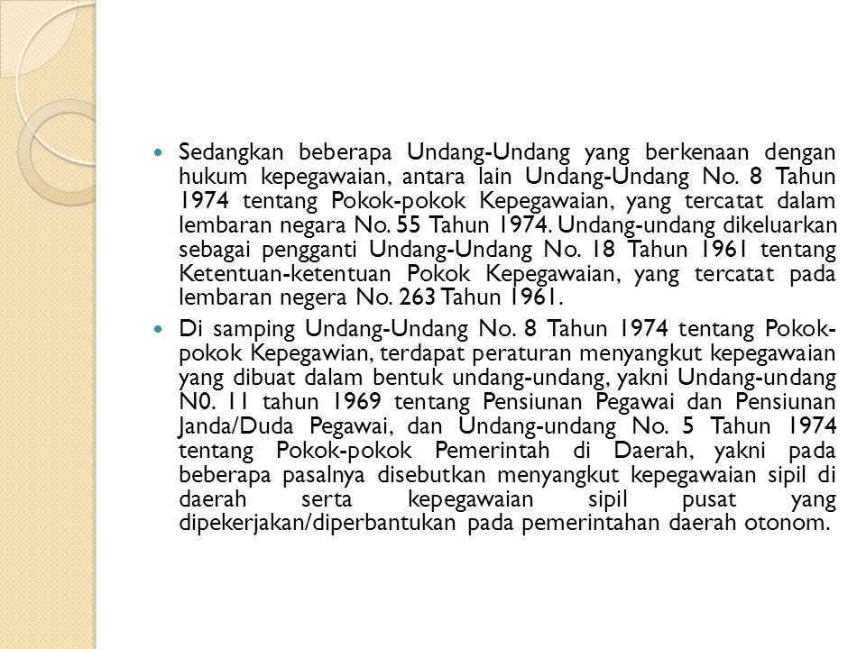 Sedangkan beberapa Undang-Undang yang berkenaan dengan hukum kepegawaian, antara lain Undang-Undang No. 8 Tahun 1974 tentang Pokok-pokok Kepegawaian, yang tercatat dalam lembaran negara No. 55 Tahun 1974. Undang-undang dikeluarkan sebagai pengganti Undang-Undang No. 18 Tahun 1961 tentang Ketentuan-ketentuan Pokok Kepegawaian, yang tercatat pada lembaran negera No. 263 Tahun 1961.