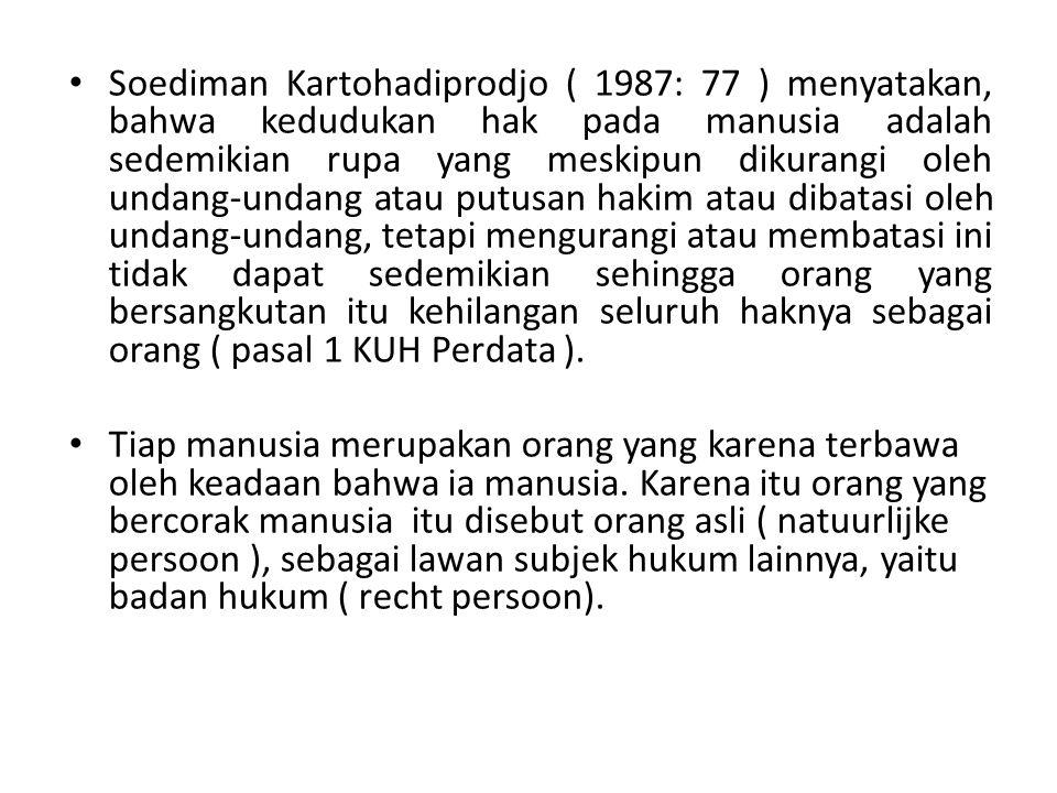 Soediman Kartohadiprodjo ( 1987: 77 ) menyatakan, bahwa kedudukan hak pada manusia adalah sedemikian rupa yang meskipun dikurangi oleh undang-undang atau putusan hakim atau dibatasi oleh undang-undang, tetapi mengurangi atau membatasi ini tidak dapat sedemikian sehingga orang yang bersangkutan itu kehilangan seluruh haknya sebagai orang ( pasal 1 KUH Perdata ).