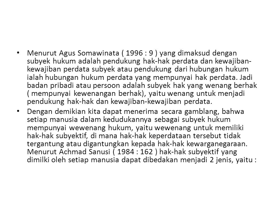 Menurut Agus Somawinata ( 1996 : 9 ) yang dimaksud dengan subyek hukum adalah pendukung hak-hak perdata dan kewajiban-kewajiban perdata subyek atau pendukung dari hubungan hukum ialah hubungan hukum perdata yang mempunyai hak perdata. Jadi badan pribadi atau persoon adalah subyek hak yang wenang berhak ( mempunyai kewenangan berhak), yaitu wenang untuk menjadi pendukung hak-hak dan kewajiban-kewajiban perdata.