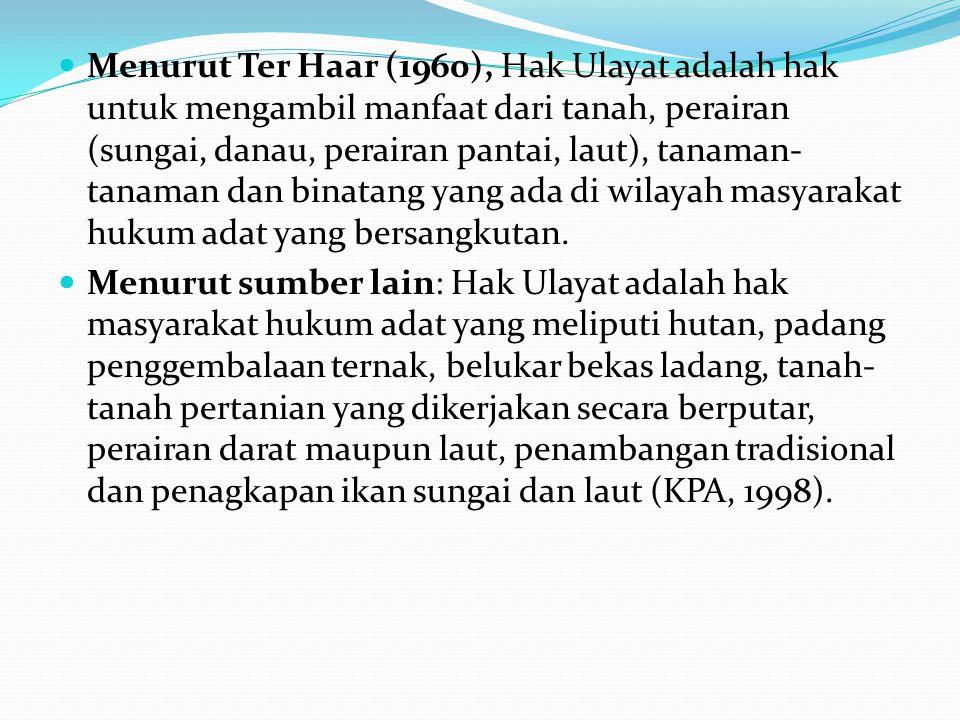 Menurut Ter Haar (1960), Hak Ulayat adalah hak untuk mengambil manfaat dari tanah, perairan (sungai, danau, perairan pantai, laut), tanaman-tanaman dan binatang yang ada di wilayah masyarakat hukum adat yang bersangkutan.
