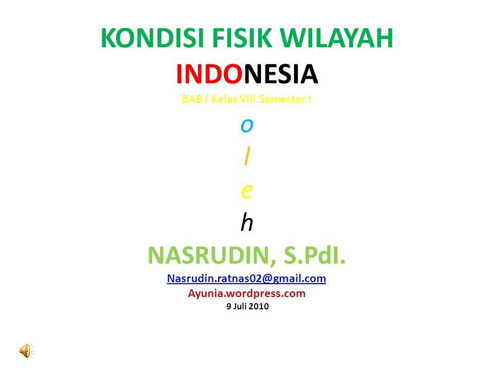 KONDISI FISIK WILAYAH INDONESIA BAB I Kelas VIII Semester I o l e h NASRUDIN, S.PdI.
