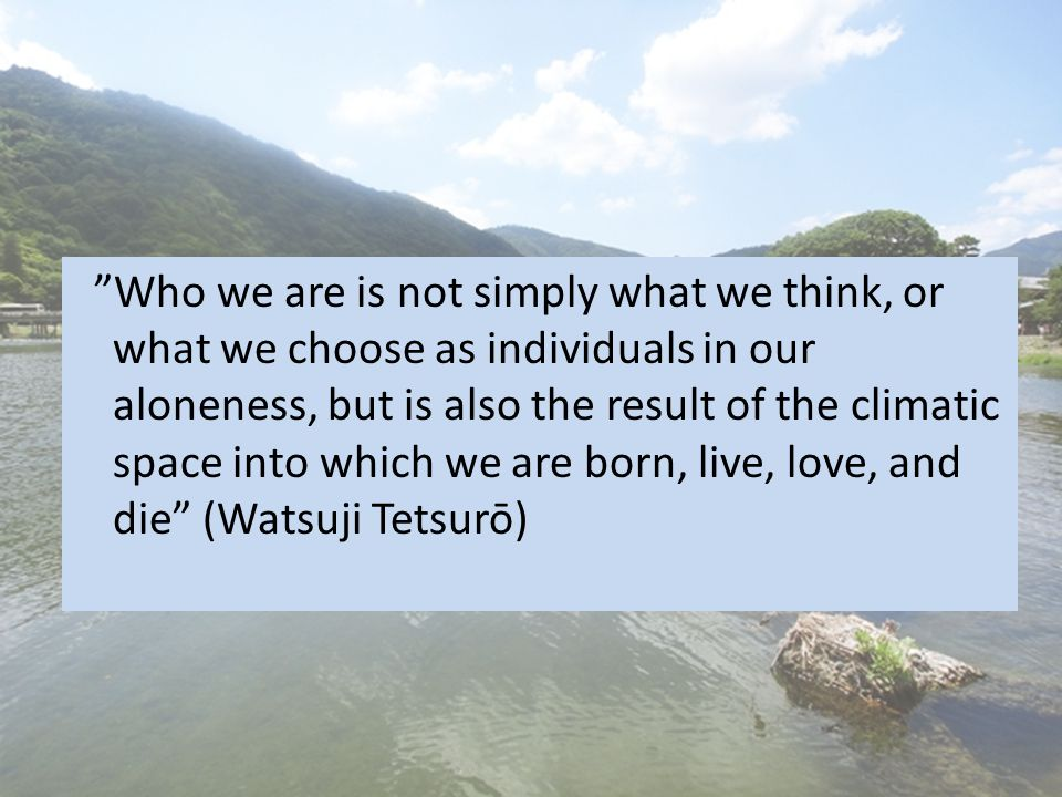 Who we are is not simply what we think, or what we choose as individuals in our aloneness, but is also the result of the climatic space into which we are born, live, love, and die (Watsuji Tetsurō)