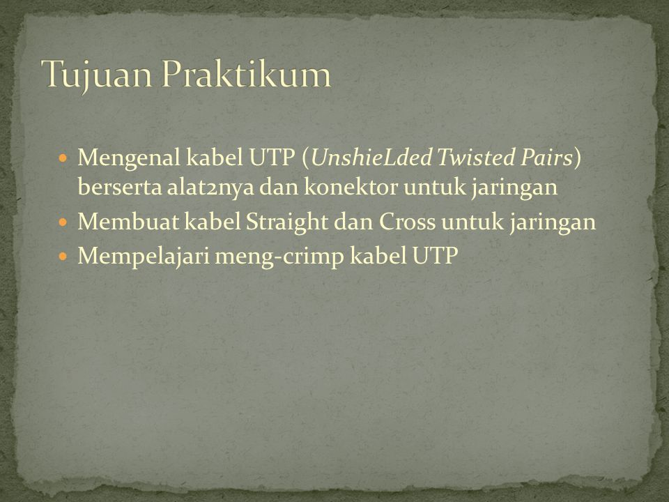 Tujuan Praktikum Mengenal kabel UTP (UnshieLded Twisted Pairs) berserta alat2nya dan konektor untuk jaringan.