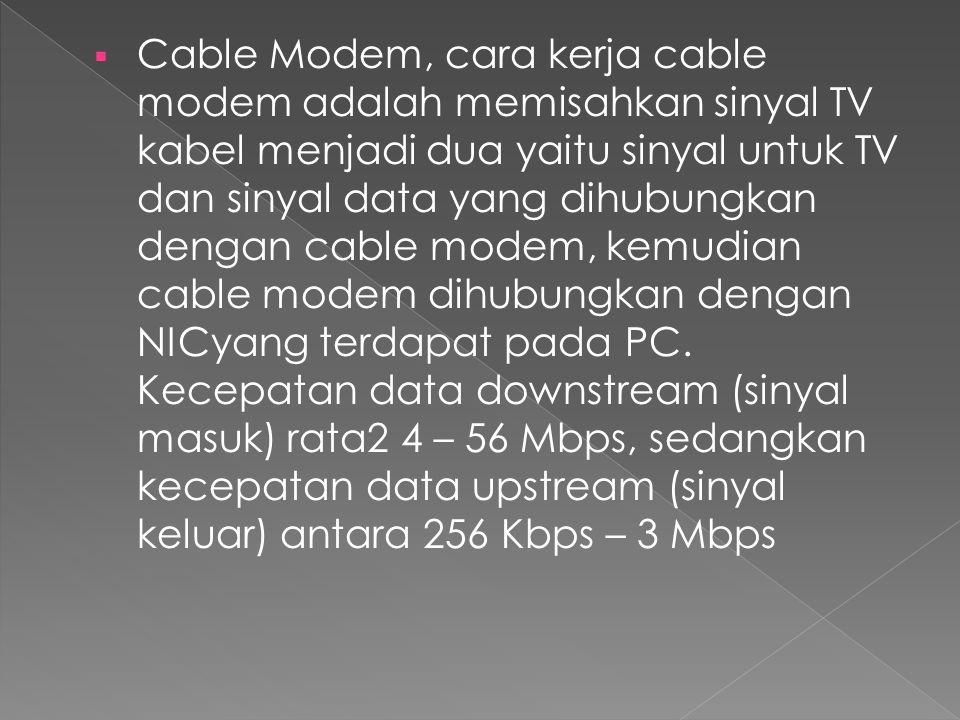 Cable Modem, cara kerja cable modem adalah memisahkan sinyal TV kabel menjadi dua yaitu sinyal untuk TV dan sinyal data yang dihubungkan dengan cable modem, kemudian cable modem dihubungkan dengan NICyang terdapat pada PC.