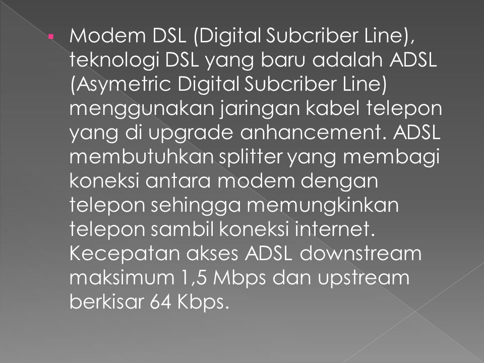 Modem DSL (Digital Subcriber Line), teknologi DSL yang baru adalah ADSL (Asymetric Digital Subcriber Line) menggunakan jaringan kabel telepon yang di upgrade anhancement.