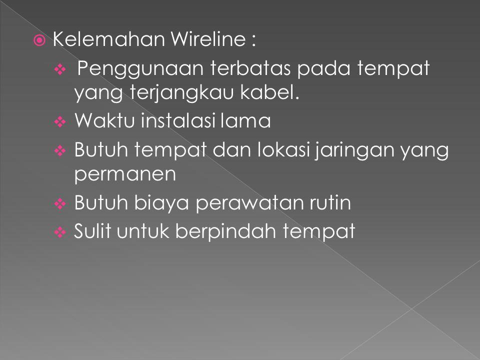 Kelemahan Wireline : Penggunaan terbatas pada tempat yang terjangkau kabel. Waktu instalasi lama. Butuh tempat dan lokasi jaringan yang permanen.