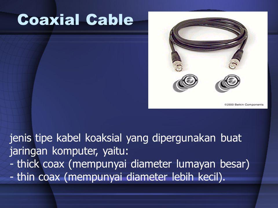 Coaxial Cable jenis tipe kabel koaksial yang dipergunakan buat jaringan komputer, yaitu: - thick coax (mempunyai diameter lumayan besar)