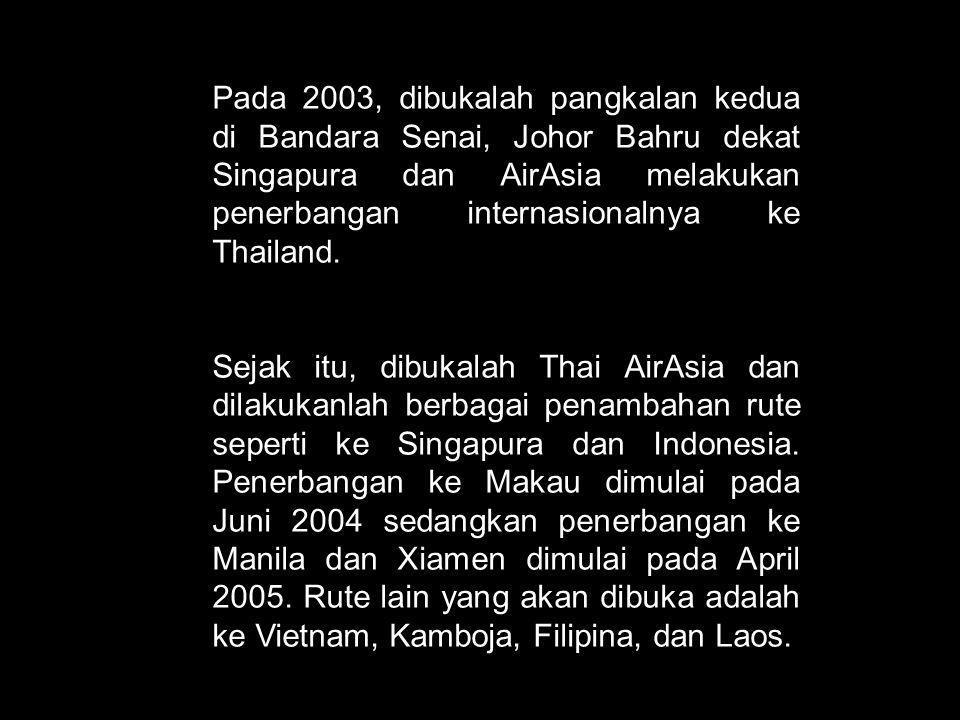 Pada 2003, dibukalah pangkalan kedua di Bandara Senai, Johor Bahru dekat Singapura dan AirAsia melakukan penerbangan internasionalnya ke Thailand.