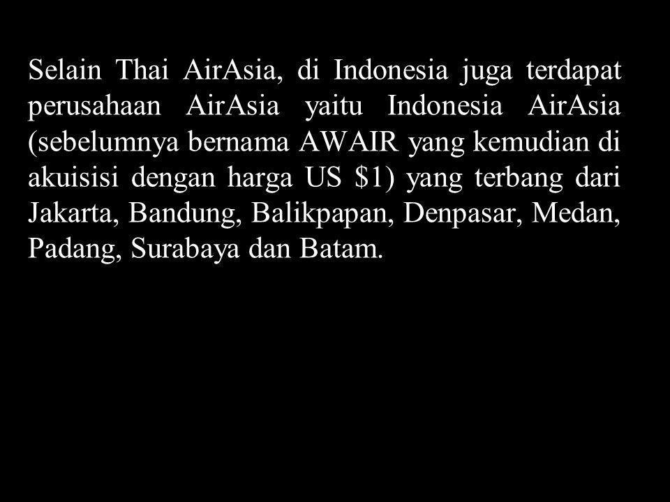 Selain Thai AirAsia, di Indonesia juga terdapat perusahaan AirAsia yaitu Indonesia AirAsia (sebelumnya bernama AWAIR yang kemudian di akuisisi dengan harga US $1) yang terbang dari Jakarta, Bandung, Balikpapan, Denpasar, Medan, Padang, Surabaya dan Batam.