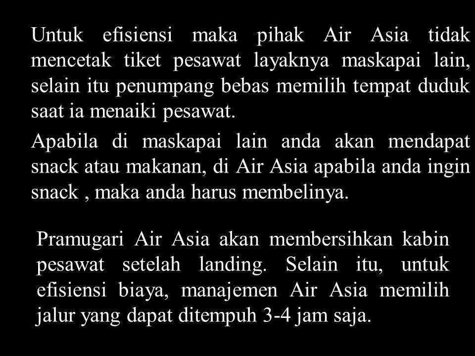 Untuk efisiensi maka pihak Air Asia tidak mencetak tiket pesawat layaknya maskapai lain, selain itu penumpang bebas memilih tempat duduk saat ia menaiki pesawat.