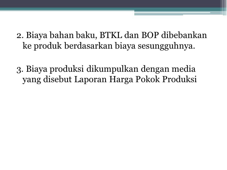 2. Biaya bahan baku, BTKL dan BOP dibebankan ke produk berdasarkan biaya sesungguhnya.