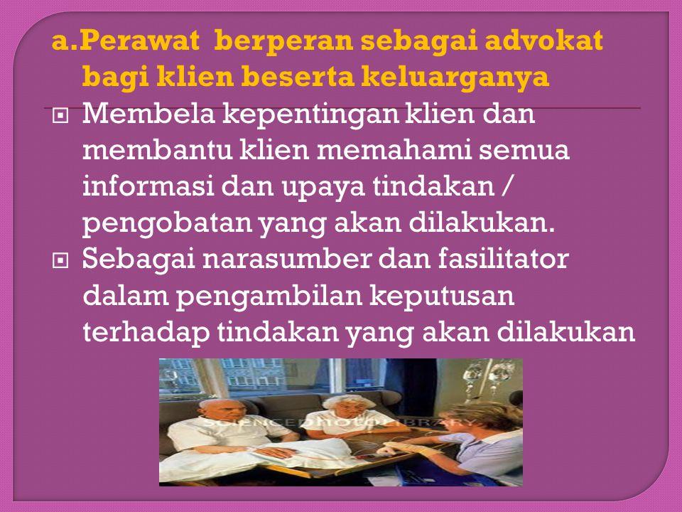 a.Perawat berperan sebagai advokat bagi klien beserta keluarganya