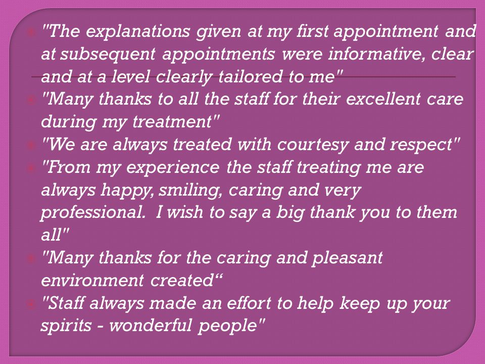 The explanations given at my first appointment and at subsequent appointments were informative, clear and at a level clearly tailored to me