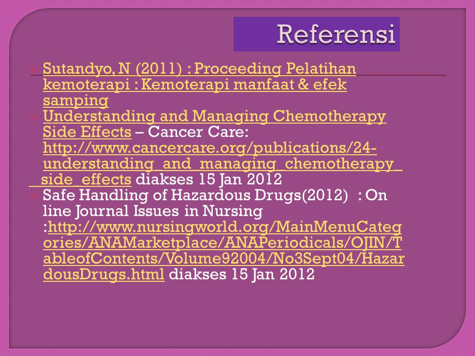 Referensi Sutandyo, N (2011) : Proceeding Pelatihan kemoterapi : Kemoterapi manfaat & efek samping.