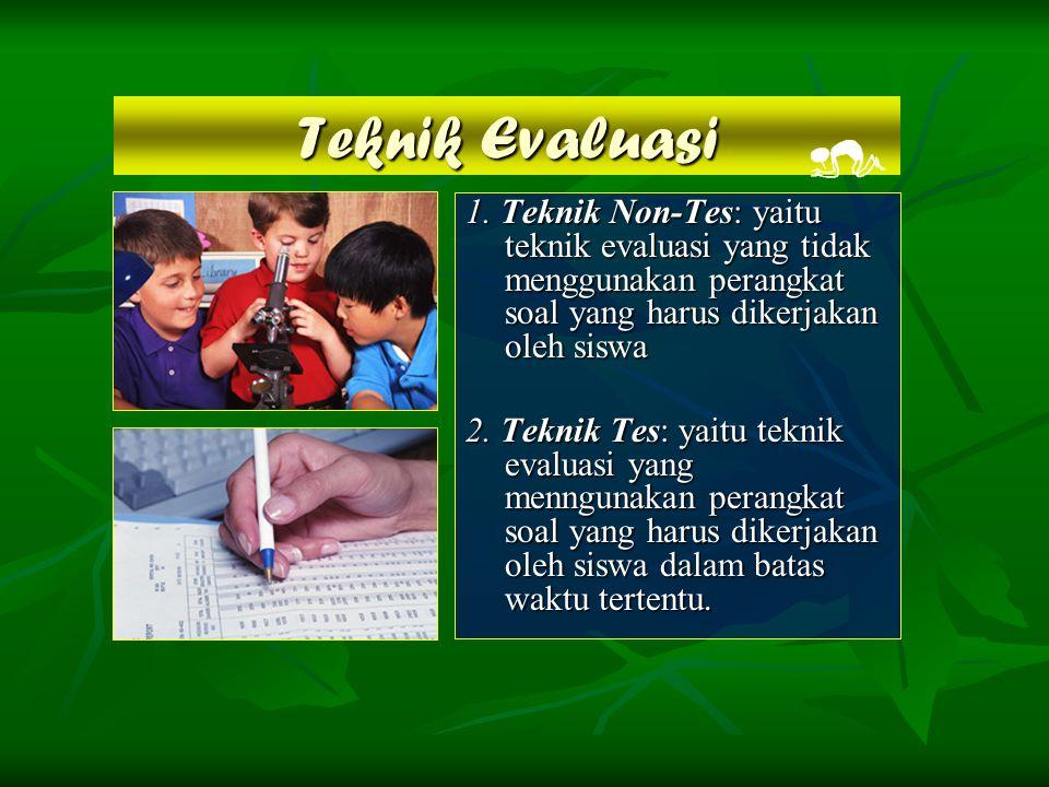 Teknik Evaluasi 1. Teknik Non-Tes: yaitu teknik evaluasi yang tidak menggunakan perangkat soal yang harus dikerjakan oleh siswa.