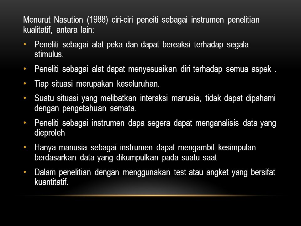 Menurut Nasution (1988) ciri-ciri peneiti sebagai instrumen penelitian kualitatif, antara lain: