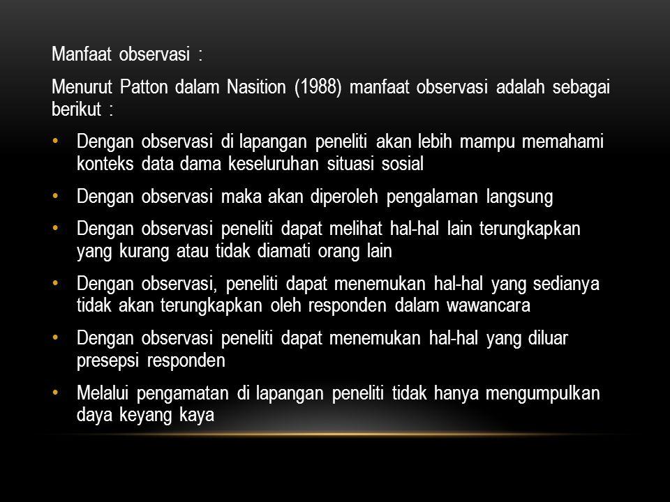 Manfaat observasi : Menurut Patton dalam Nasition (1988) manfaat observasi adalah sebagai berikut :