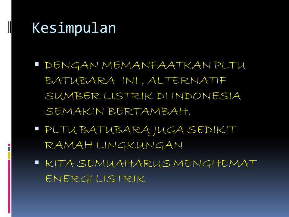Kesimpulan DENGAN MEMANFAATKAN PLTU BATUBARA INI , ALTERNATIF SUMBER LISTRIK DI INDONESIA SEMAKIN BERTAMBAH.