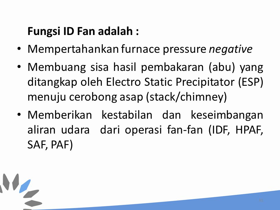 Fungsi ID Fan adalah : Mempertahankan furnace pressure negative.