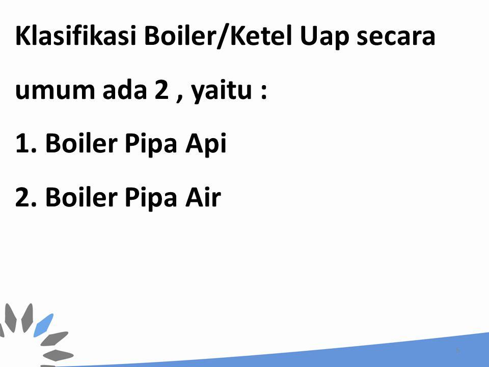 Klasifikasi Boiler/Ketel Uap secara umum ada 2 , yaitu : 1