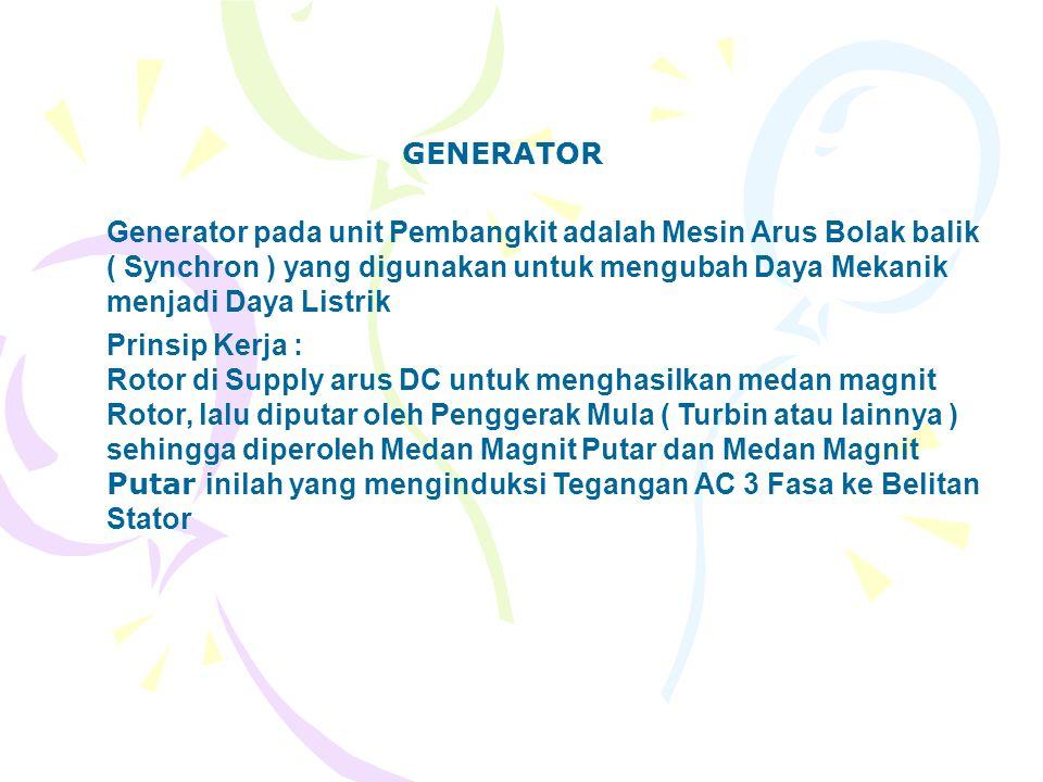 GENERATOR Generator pada unit Pembangkit adalah Mesin Arus Bolak balik ( Synchron ) yang digunakan untuk mengubah Daya Mekanik menjadi Daya Listrik.