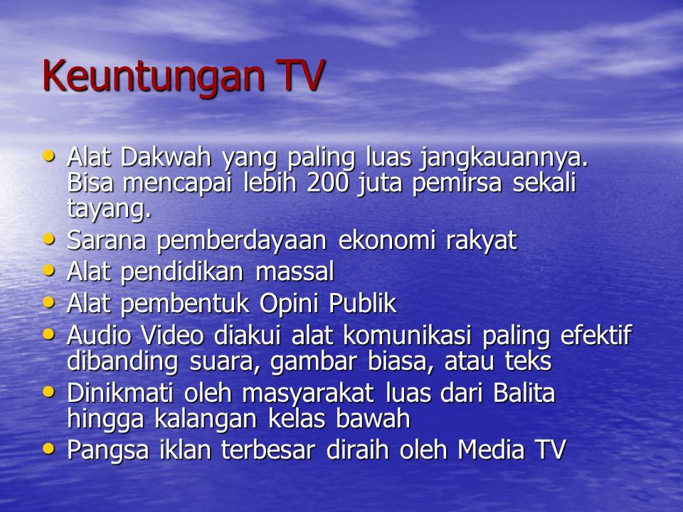 Keuntungan TV Alat Dakwah yang paling luas jangkauannya. Bisa mencapai lebih 200 juta pemirsa sekali tayang.