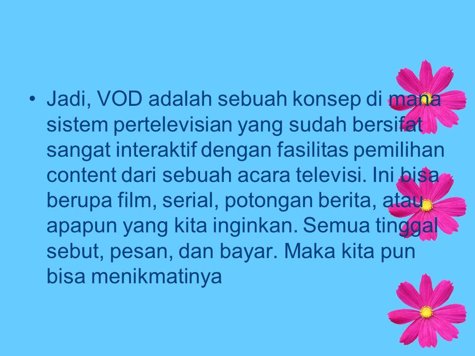 Jadi, VOD adalah sebuah konsep di mana sistem pertelevisian yang sudah bersifat sangat interaktif dengan fasilitas pemilihan content dari sebuah acara televisi.
