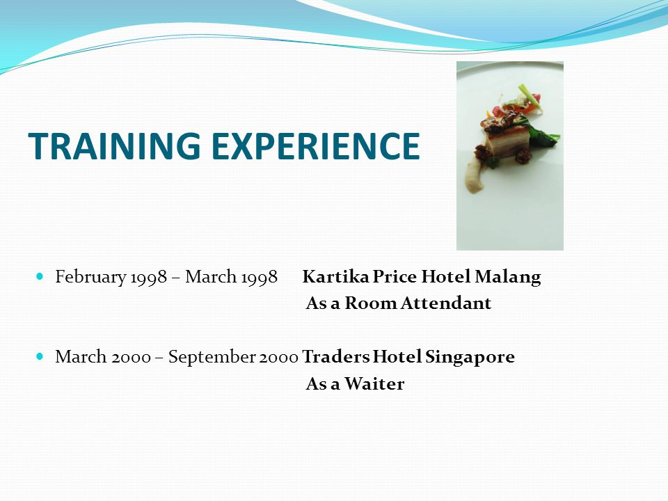 TRAINING EXPERIENCE February 1998 – March 1998 Kartika Price Hotel Malang. As a Room Attendant. March 2000 – September 2000 Traders Hotel Singapore.