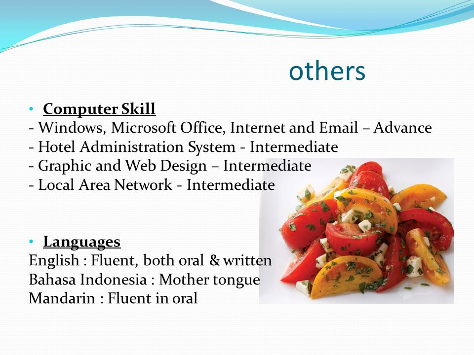 others Computer Skill. - Windows, Microsoft Office, Internet and  – Advance. - Hotel Administration System - Intermediate.