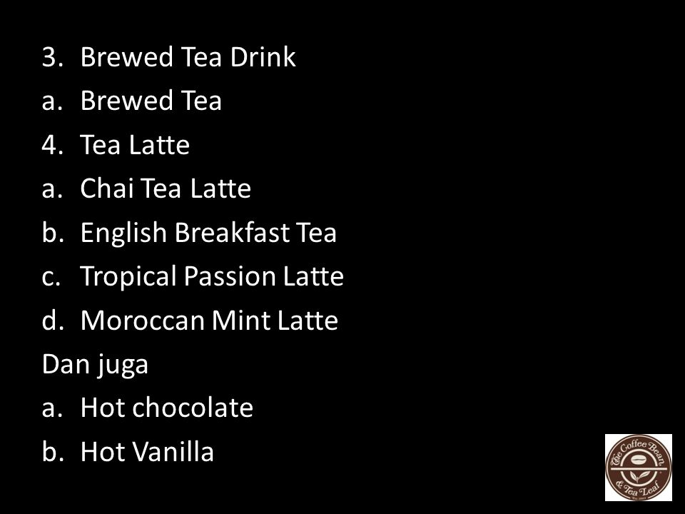 Brewed Tea Drink Brewed Tea. Tea Latte. Chai Tea Latte. English Breakfast Tea. Tropical Passion Latte.