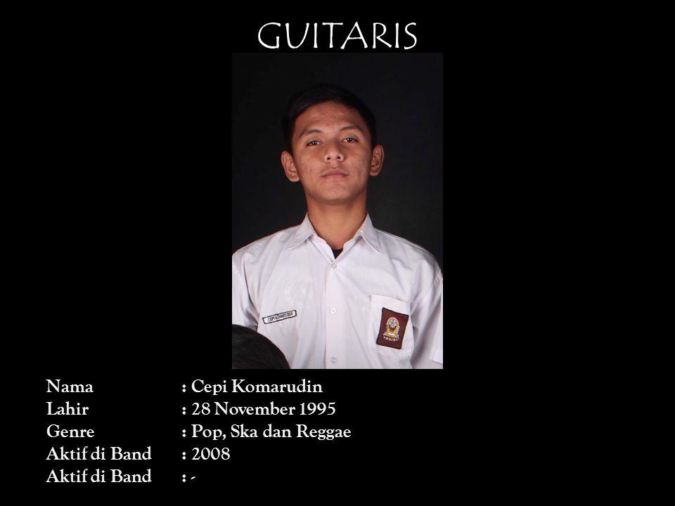 GUITARIS Nama : Cepi Komarudin Lahir : 28 November 1995